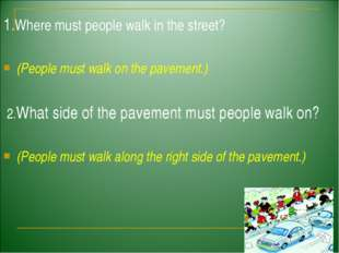 1.Where must people walk in the street? (People must walk on the pavement.) 2