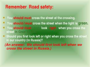 Remember Road safety: You should/ must cross the street at the crossing. You