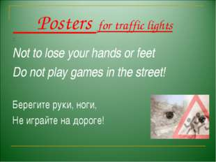 Posters for traffic lights . Not to lose your hands or feet Do not play game