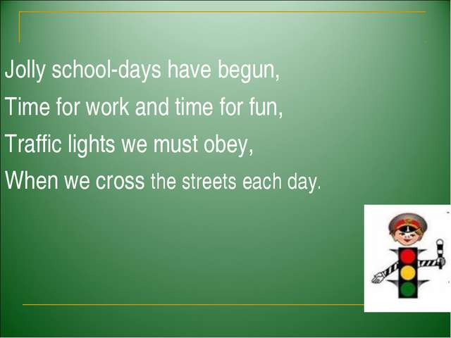 Jolly school-days have begun, Time for work and time for fun, Traffic lights...