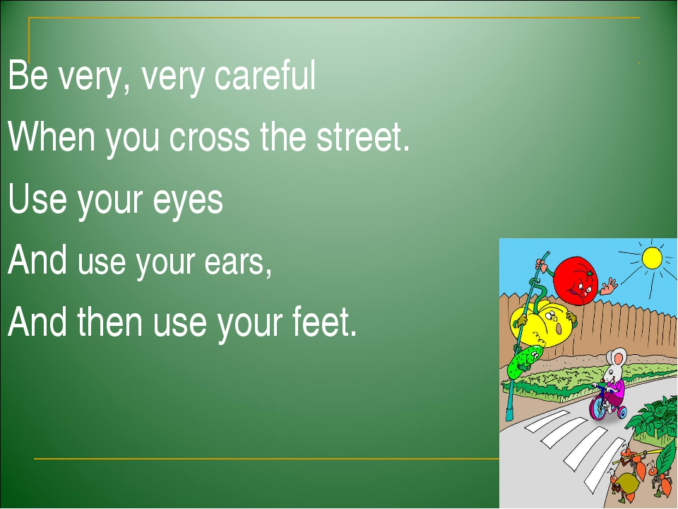 Be very, very careful When you cross the street. Use your eyes And use your...