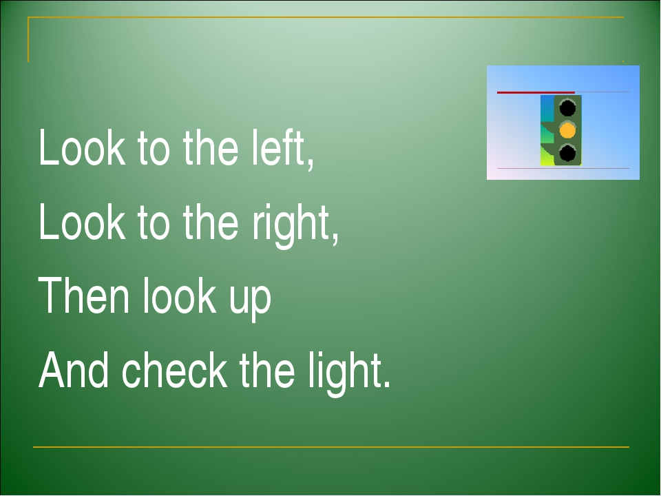 Look to the left, Look to the right, Then look up And check the light.