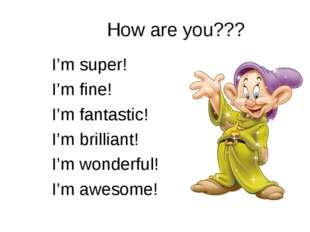 How are you??? I'm super! I'm fine! I'm fantastic! I'm brilliant! I'm wonderf