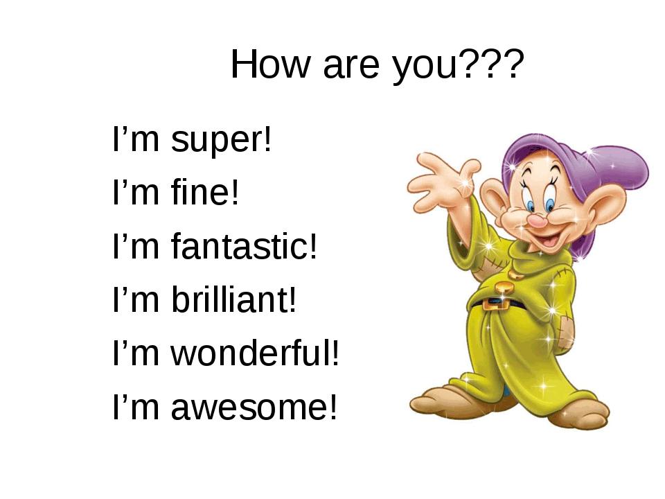 How are you??? I'm super! I'm fine! I'm fantastic! I'm brilliant! I'm wonderf...