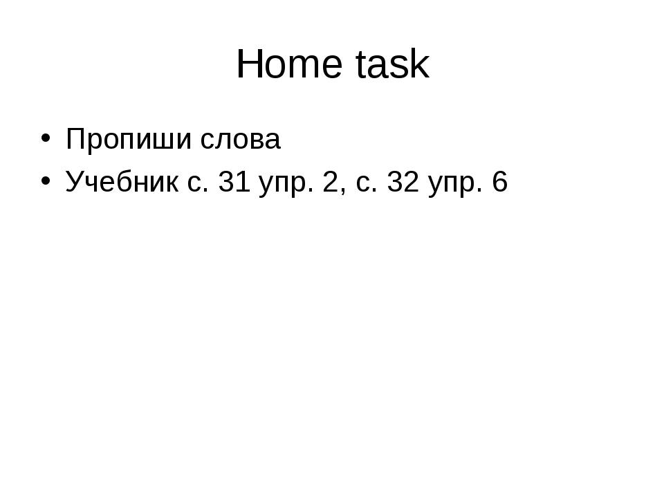 Home task Пропиши слова Учебник с. 31 упр. 2, с. 32 упр. 6