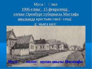 Муса Җәлил 1906 елның 15 февралендә элекке Оренбург губернасы Мостафа авылынд