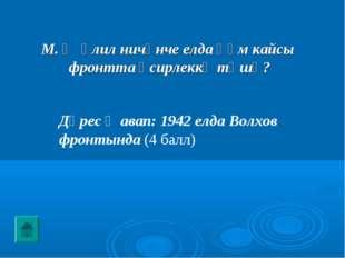 Дөрес җавап: 1942 елда Волхов фронтында (4 балл) М. Җәлил ничәнче елда һәм ка