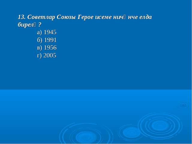 13. Советлар Союзы Герое исеме ничәнче елда бирелә? а) 1945 б) 1991 в) 195...
