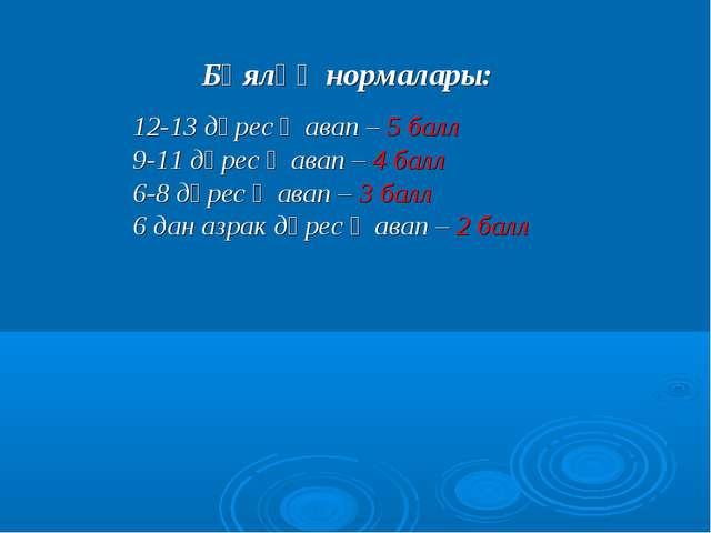 Бәяләү нормалары: 12-13 дөрес җавап – 5 балл 9-11 дөрес җавап – 4 балл 6-8 дө...