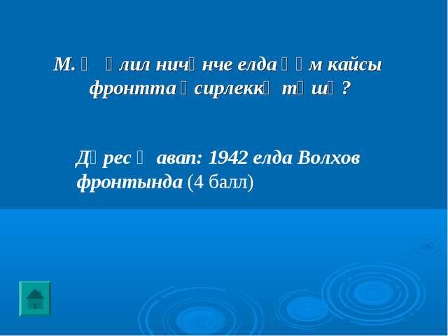 Дөрес җавап: 1942 елда Волхов фронтында (4 балл) М. Җәлил ничәнче елда һәм ка...