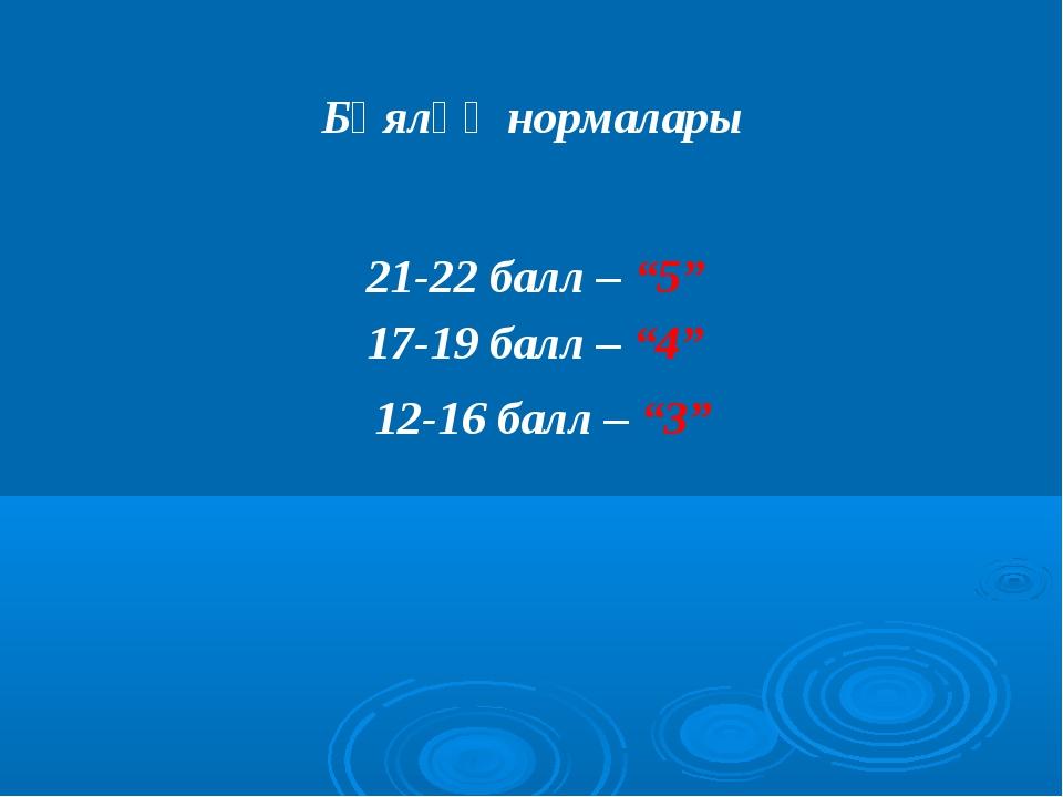"""Бәяләү нормалары 21-22 балл – """"5"""" 17-19 балл – """"4"""" 12-16 балл – """"3"""""""