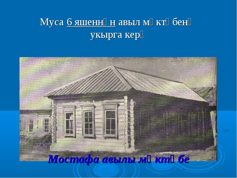 Мостафа авылы мәктәбе Муса 6 яшеннән авыл мәктәбенә укырга керә