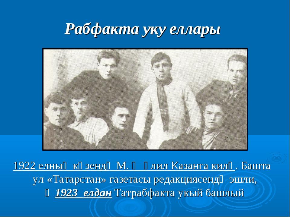 Рабфакта уку еллары 1922 елның көзендә М. Җәлил Казанга килә. Башта ул «Татар...