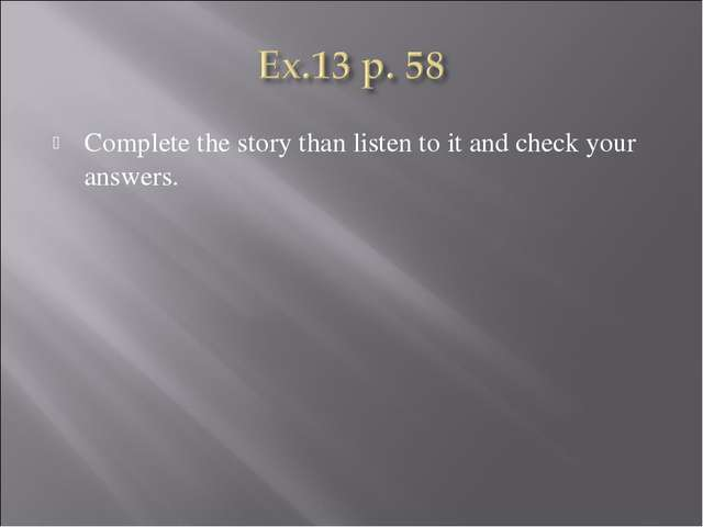 Complete the story than listen to it and check your answers.