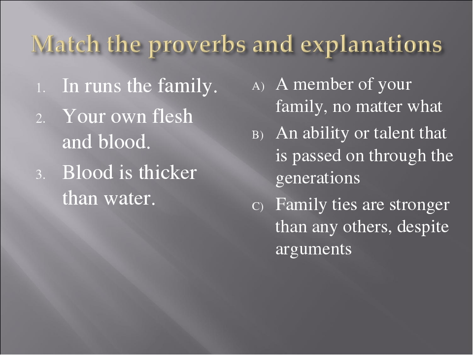 In runs the family. Your own flesh and blood. Blood is thicker than water. A...