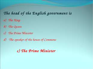 The head of the English government is The King The Queen The Prime Minister T