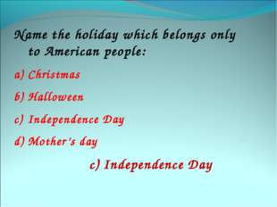Name the holiday which belongs only to American people: Christmas Halloween I
