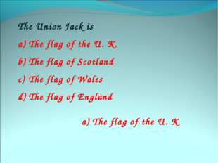 The Union Jack is The flag of the U. K. The flag of Scotland The flag of Wale