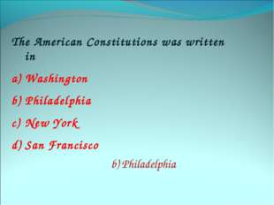 The American Constitutions was written in Washington Philadelphia New York Sa