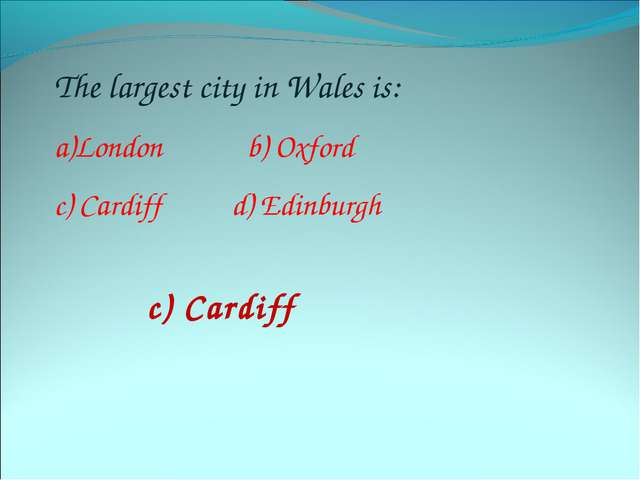 The largest city in Wales is: London b) Oxford c) Cardiff d) Edinburgh c) Car...