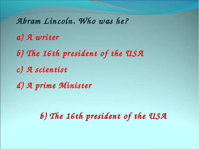 Abram Lincoln. Who was he? A writer The 16th president of the USA A scientist...