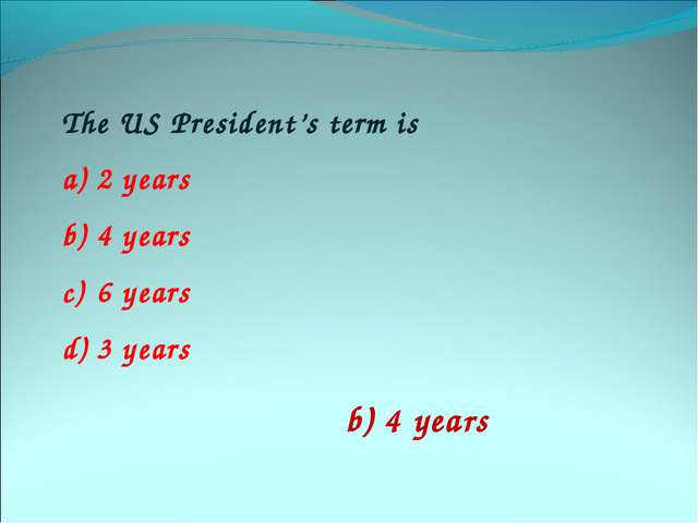 The US President's term is 2 years 4 years 6 years 3 years b) 4 years