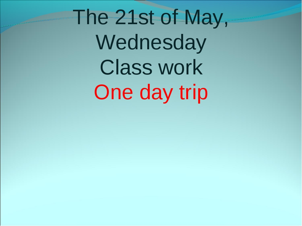 The 21st of May, Wednesday Class work One day trip