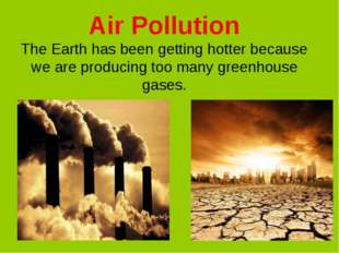 Air Pollution The Earth has been getting hotter because we are producing too