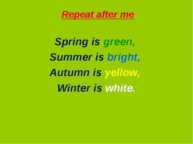 Repeat after me Spring is green, Summer is bright, Autumn is yellow, Winter...