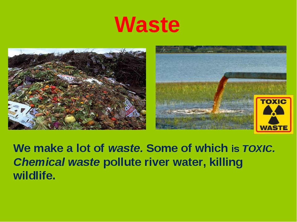 We make a lot of waste. Some of which is TOXIC. Chemical waste pollute river...
