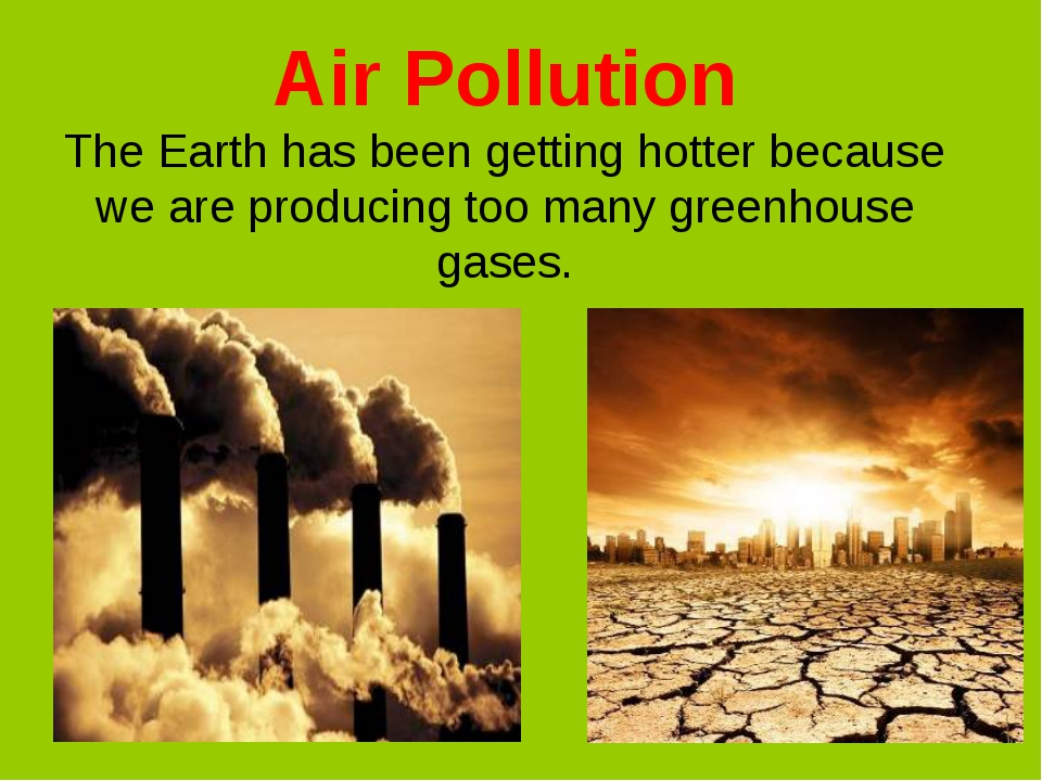 Air Pollution The Earth has been getting hotter because we are producing too...