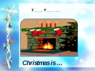 Christmas is … F _ _ _ P _ _ _ _ _