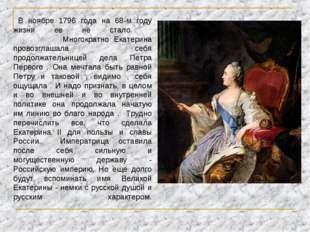 В ноябре 1796 года на 68-м году жизни ее не стало. Многократно Екатерина про