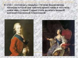 В 1745 г. состоялась свадьба с Петром Федоровичем, накануне которой она приня
