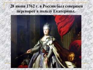 28 июня 1762 г. в России был совершен переворот в пользу Екатерины.