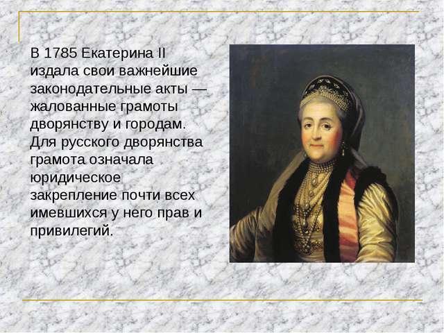В 1785 Екатерина II издала свои важнейшие законодательные акты — жалованные г...
