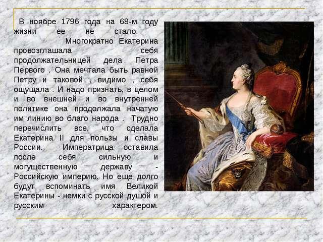 В ноябре 1796 года на 68-м году жизни ее не стало. Многократно Екатерина про...