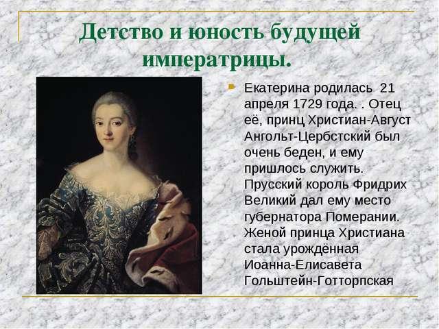 Детство и юность будущей императрицы. Екатерина родилась 21 апреля 1729 года....