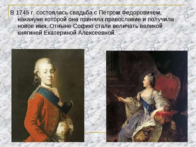 В 1745 г. состоялась свадьба с Петром Федоровичем, накануне которой она приня...