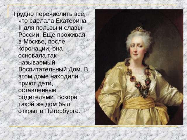 Трудно перечислить все, что сделала Екатерина II для пользы и славы России....