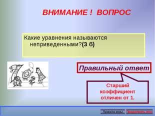 ВНИМАНИЕ ! ВОПРОС Какие уравнения называются неприведенными?(3 б) Правильный