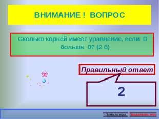 ВНИМАНИЕ ! ВОПРОС Сколько корней имеет уравнение, если D больше 0? (2 б) Прав