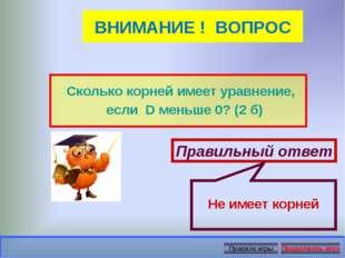 ВНИМАНИЕ ! ВОПРОС Сколько корней имеет уравнение, если D меньше 0? (2 б) Прав