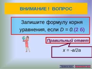 ВНИМАНИЕ ! ВОПРОС Запишите формулу корня уравнения, еслиD = 0.(2 б) Правильн