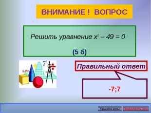 ВНИМАНИЕ ! ВОПРОС Решить уравнение х2 – 49 = 0 (5 б) Правильный ответ -7;7
