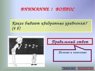 ВНИМАНИЕ ! ВОПРОС Какие бывают квадратные уравнения? (4 б) Правильный ответ П
