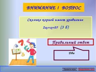 ВНИМАНИЕ ! ВОПРОС Сколько корней имеет уравнение 2х2+х=0? (3 б) Правильный от