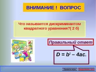 ВНИМАНИЕ ! ВОПРОС Что называется дискриминантом квадратного уравнения?( 2 б)