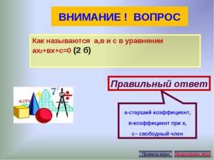 ВНИМАНИЕ ! ВОПРОС Как называются а,в и с в уравнении ах2+вх+с=0 (2 б) Правиль