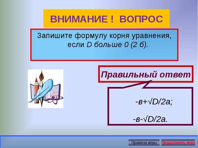 ВНИМАНИЕ ! ВОПРОС Запишите формулу корня уравнения, еслиD больше 0 (2 б). Пр...